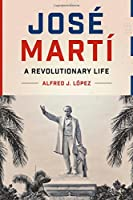 José Martí: A Revolutionary Life (Joe R. and Teresa Lozano Long Series in Latin American and Latino Art and Culture)