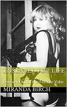 Enslaved for Life: Forever Under the Female Yoke by [Birch, Miranda]