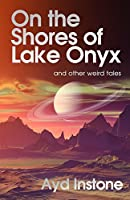 On the Shores of Lake Onyx and Other Weird Tales