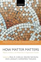 How Matter Matters: Objects, Artifacts, and Materiality in Organization Studies (Perspectives on Process Organization Studies)