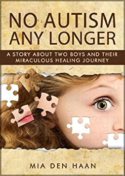 No Autism Any Longer - A Story About Two Boys And Their Miraculous Healing Journey by [Haan, Mia den]