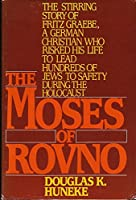 The Moses of Rovno: The Stirring Story of Fritz Graebe, a German Christian Who Risked His Life to Lead Hundreds of Jews to Safety During the Holocaus