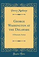 George Washington at the Delaware: A Dramatic Action (Classic Reprint)
