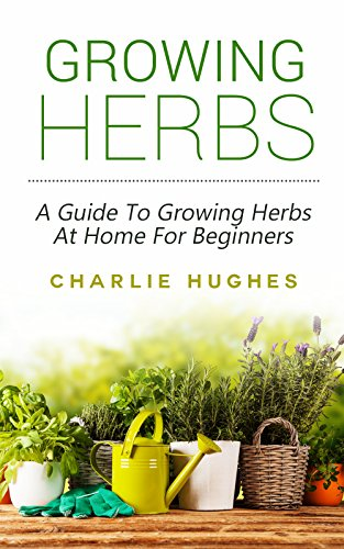 [Hughes, Charlie]のGrowing Herbs At Home: A Guide To Growing Herbs