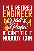 I'm a Retired Engineer Dad and Papa If I Can't Fix It Nobody Can: Funny Retired Engineering Mens Blank Lined Journal