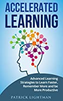 Accelerated learning: Advanced Learning Strategies to Learn Faster, Remember More and be More Productive