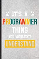 It's a Programmer Thing You Wouldn't Understand: Lined Notebook For Programmer Job Title. Ruled Journal For Favorite Career Future Graduate. Unique Student Teacher Blank Composition Great For School Writing