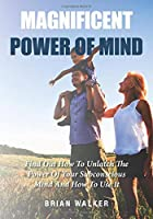 Magnificent Power Of Mind: Find Out How To Unlatch The Power Of Your Subconscious Mind And How To Use It