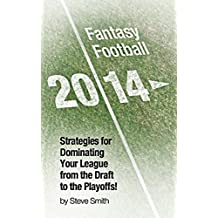 Fantasy Football 2014: Strategies for Dominating Your Fantasy Football League from the Draft to the Playoffs!