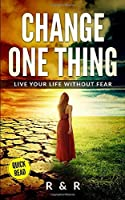 Change One Thing - Live Your Life Without Fear