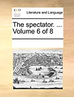 The Spectator. ... Volume 6 of 8