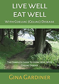 Live Well Eat Well With Coeliac (Celiac) Disease: The Complete Guide To Living Well With Coeliac Disease by [Gardiner, Gina]
