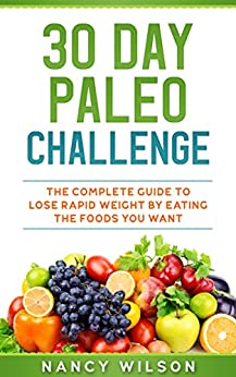 30 Day Paleo Challenge: The Complete Guide to Lose Rapid Weight by Eating the Foods you Want by [Wilson, Nancy ]
