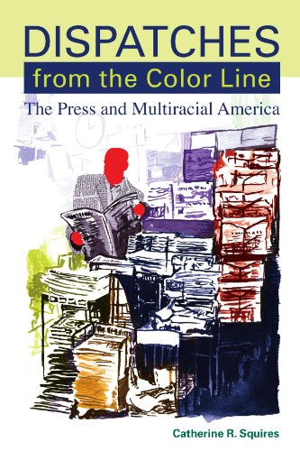 Download Dispatches from the Color Line: The Press and Multiracial America (Suny Series, Negotiating Identity: Discourses, Politics, Processes, and Praxes) 0791471004