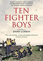 Ten Fighter Boys: WW II Pilots Tell Their Extraordinary Stories, in Their Own Words