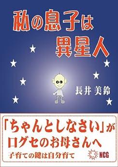 [長井 美鈴]の私の息子は異星人~「ちゃんとしなさい」が口グセのお母さんへ~