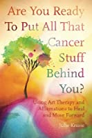 Are You Ready to Put All That Cancer Stuff Behind You?: Using Art Therapy and Affirmations to Heal and Move Forward