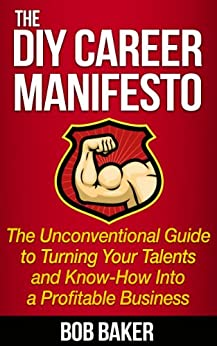 The DIY Career Manifesto: The Unconventional Guide to Turning Your Talents and Know-How Into a Profitable Business by [Baker, Bob]