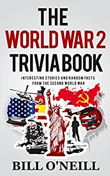 The World War 2 Trivia Book: Interesting Stories and Random Facts from the Second World War (Trivia War Books Book 1) by [O'Neill, Bill, Walker, Dwayne]