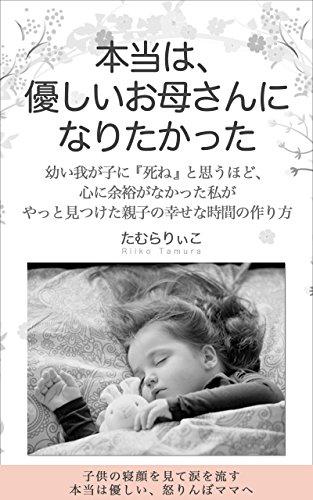 本当は、優しいお母さんになりたかった: 幼い我が子に『死ね』と思うほど、心に余裕がなかった私が、やっと見つけた親子の幸せな時間の作り方 ~子供の寝顔を見て涙を流す本当は優しい、怒りんぼママへ~