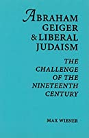 Abraham Geiger and Liberal Judaism: The Challenge of the Nineteenth Century