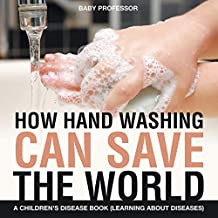 How Hand Washing Can Save the World | A Children's Disease Book (Learning About Diseases)