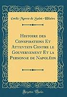 Histoire Des Conspirations Et Attentats Contre Le Gouvernement Et La Personne de Napoléon (Classic Reprint)