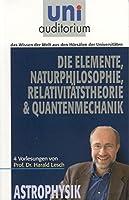 Die Elemente, Naturphilosophie, Relativitaetstheorie & Quantenmechanik: 4 Vorlesungen von Prof. Dr. Harald Lesch