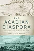 The Acadian Diaspora: An Eighteenth-Century History (Oxford Studies in International History)
