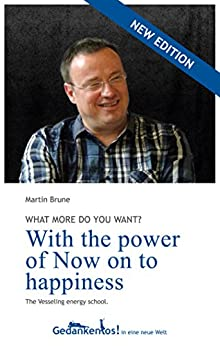 With the power of Now on to happiness. What more do you want? by [Brune, Martin]