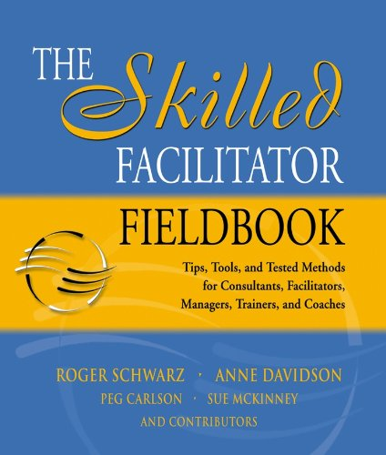 Download The Skilled Facilitator Fieldbook: Tips, Tools, and Tested Methods for Consultants, Facilitators, Managers, Trainers, and Coaches (Jossey Bass Business & Management Series) 0787964948