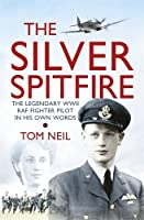 The Silver Spitfire: The Legendary Wwii Raf Fighter in His Own Words