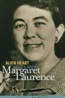 Alien Heart: The Life and Work of Margaret Laurence