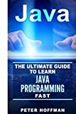 Java: The Ultimate Guide to Learn Java Programming Fast (Programming, Java , Database,Java for dummies, coding books,java programming) (HTML, ... Developers, Coding, CSS, PHP) (Volume 1) by Peter Hoffman(2016-01-21)