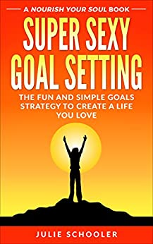 Super Sexy Goal Setting: The Fun and Simple Goals Strategy to Create a Life You Love by [Schooler, Julie]