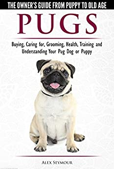 Pugs - The Owner's Guide from Puppy to Old Age - Choosing, Caring for, Grooming, Health, Training and Understanding Your Pug Dog or Puppy by [Seymour, Alex]