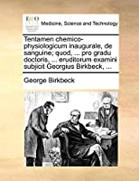 Tentamen Chemico-Physiologicum Inaugurale, de Sanguine; Quod, ... Pro Gradu Doctoris, ... Eruditorum Examini Subjicit Georgius Birkbeck, ...