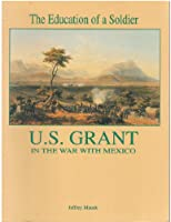 The Education of a Soldier: U.S. Grant in the War with Mexico