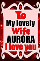 To my lovely wife AURORA I love you: Blank Lined composition love notebook and journal it will be the best valentines day gift for wife from husband.