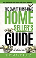 The Smart First-Time Home Seller's Guide: How to Make The Most Money When Selling Your Home