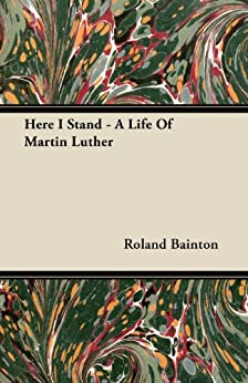 Here I Stand - A Life Of Martin Luther by [Bainton, Roland]