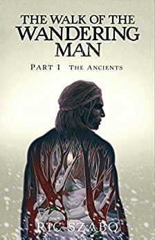 The Walk of the Wandering Man: Part 1: The Ancients by [Szabo, Ric]
