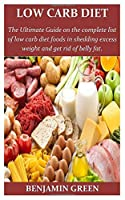Low Carb Diet: The Ultimate Guide on the complete list of low cab diet foods in shedding excess weight and get rid of belly fat