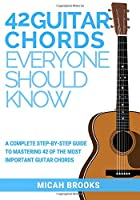 42 Guitar Chords Everyone Should Know: A Complete Step-By-Step Guide to Mastering 42 of the Most Important Guitar Chords