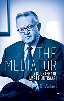 The Mediator: A Biography of Martti Ahtisaari by [Merikallio, Katri, Ruokanen, Tapani]
