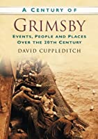 A Century of Grimsby: Events, People and Places Over the 20th Century (Century of North of England)