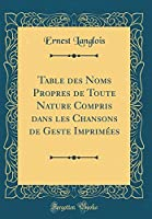 Table Des Noms Propres de Toute Nature Compris Dans Les Chansons de Geste Imprimées (Classic Reprint)