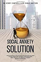Social Anxiety Solution: Proven Techniques and Strategies Reprogramming Your Mind to Stop Living in Fear and Stress, Overcoming Panic Attack, Shyness, Low Self-Esteem, Negative Emotions and Thoughts.