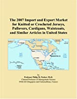 The 2007 Import and Export Market for Knitted or Crocheted Jerseys, Pullovers, Cardigans, Waistcoats, and Similar Articles in United States