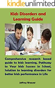 Kids Disorders and Learning Guide: Comprehensive research based guide to kids learning, Pathway to Your kids Success in School, Solution to learning disorders ... kids performance in Life (English Edition)